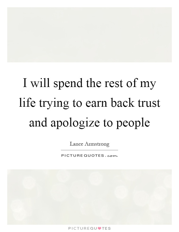 I will spend the rest of my life trying to earn back trust and apologize to people Picture Quote #1