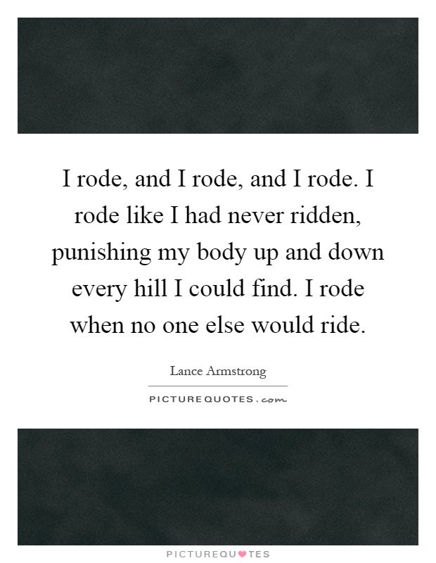 I rode, and I rode, and I rode. I rode like I had never ridden, punishing my body up and down every hill I could find. I rode when no one else would ride Picture Quote #1