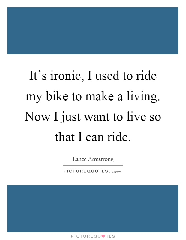 It's ironic, I used to ride my bike to make a living. Now I just want to live so that I can ride Picture Quote #1