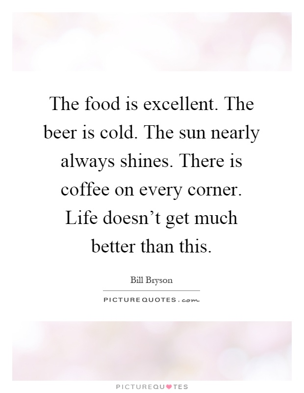 The food is excellent. The beer is cold. The sun nearly always shines. There is coffee on every corner. Life doesn't get much better than this Picture Quote #1