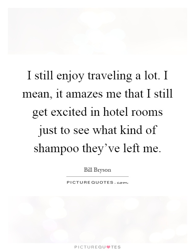 I still enjoy traveling a lot. I mean, it amazes me that I still get excited in hotel rooms just to see what kind of shampoo they've left me Picture Quote #1