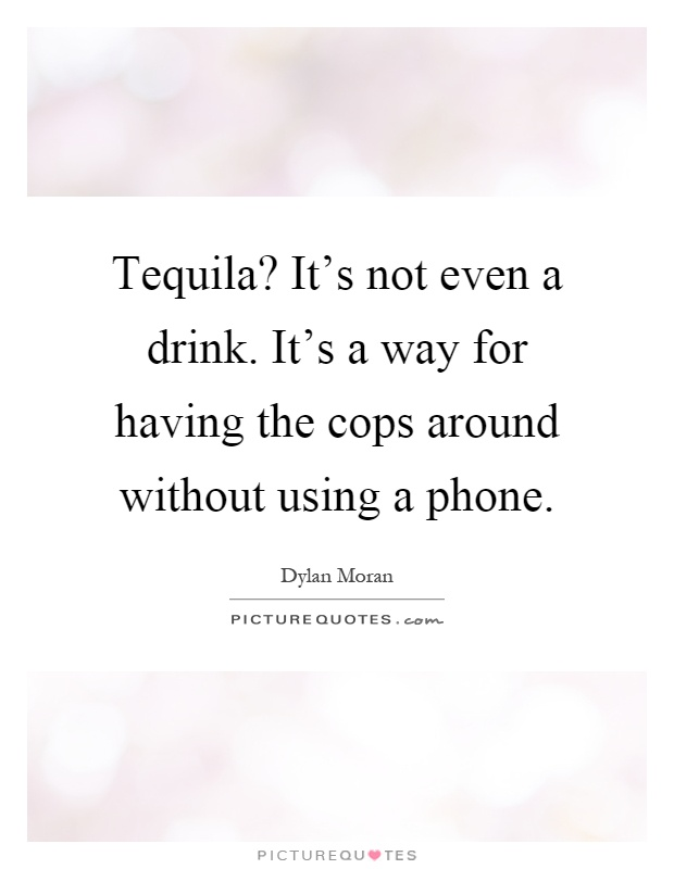 Tequila? It's not even a drink. It's a way for having the cops around without using a phone Picture Quote #1