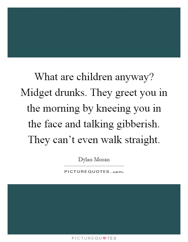 What are children anyway? Midget drunks. They greet you in the morning by kneeing you in the face and talking gibberish. They can't even walk straight Picture Quote #1