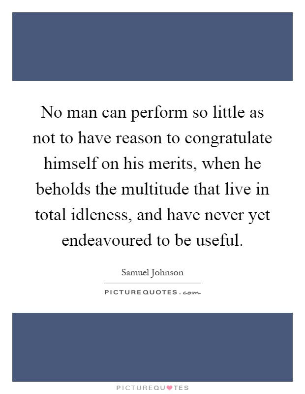 No man can perform so little as not to have reason to congratulate himself on his merits, when he beholds the multitude that live in total idleness, and have never yet endeavoured to be useful Picture Quote #1
