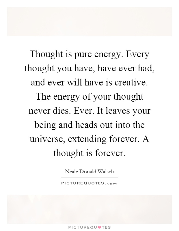 Thought is pure energy. Every thought you have, have ever had, and ever will have is creative. The energy of your thought never dies. Ever. It leaves your being and heads out into the universe, extending forever. A thought is forever Picture Quote #1