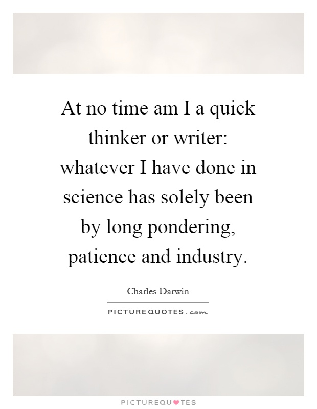 At no time am I a quick thinker or writer: whatever I have done in science has solely been by long pondering, patience and industry Picture Quote #1