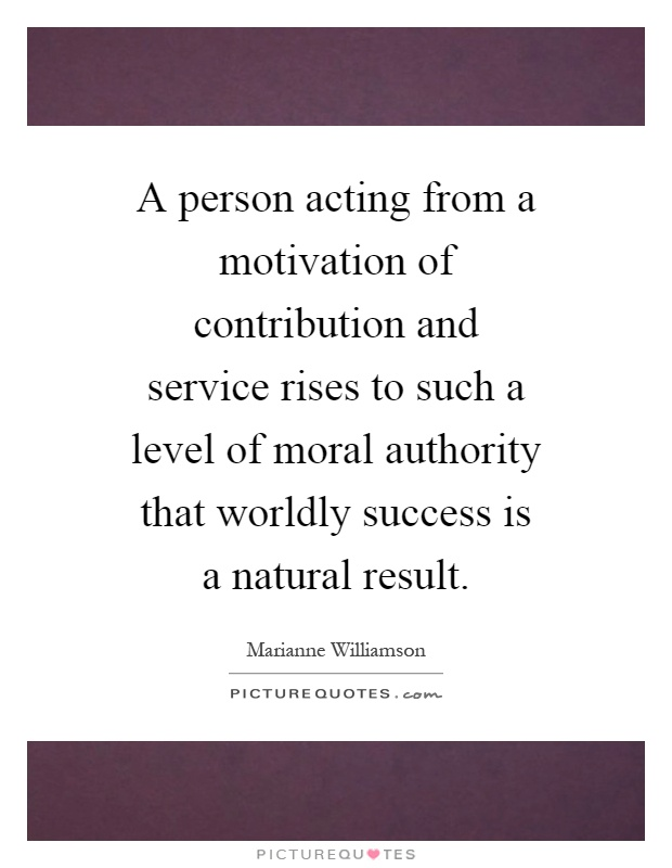 A person acting from a motivation of contribution and service rises to such a level of moral authority that worldly success is a natural result Picture Quote #1