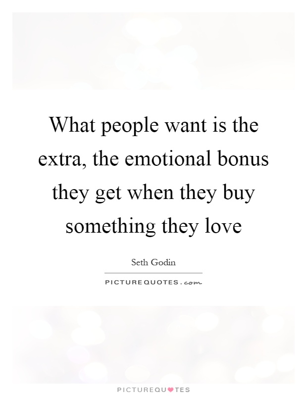 What people want is the extra, the emotional bonus they get when they buy something they love Picture Quote #1