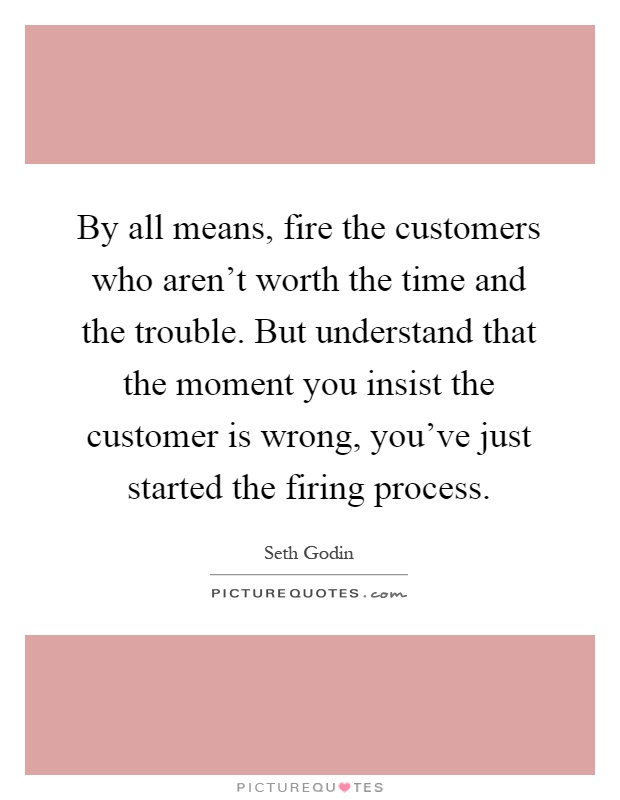 By all means, fire the customers who aren't worth the time and the trouble. But understand that the moment you insist the customer is wrong, you've just started the firing process Picture Quote #1