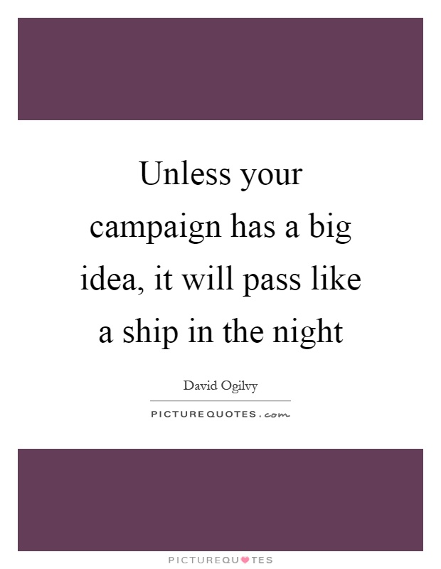 Unless your campaign has a big idea, it will pass like a ship in the night Picture Quote #1