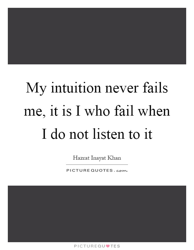 My intuition never fails me, it is I who fail when I do not listen to it Picture Quote #1