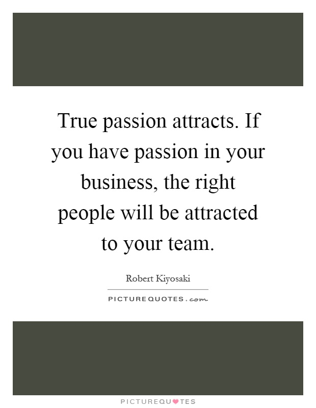 True passion attracts. If you have passion in your business, the right people will be attracted to your team Picture Quote #1