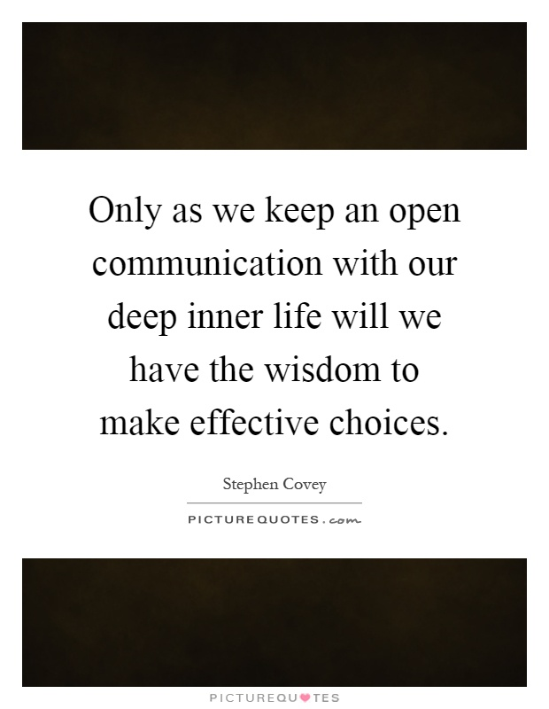 Only as we keep an open communication with our deep inner life will we have the wisdom to make effective choices Picture Quote #1