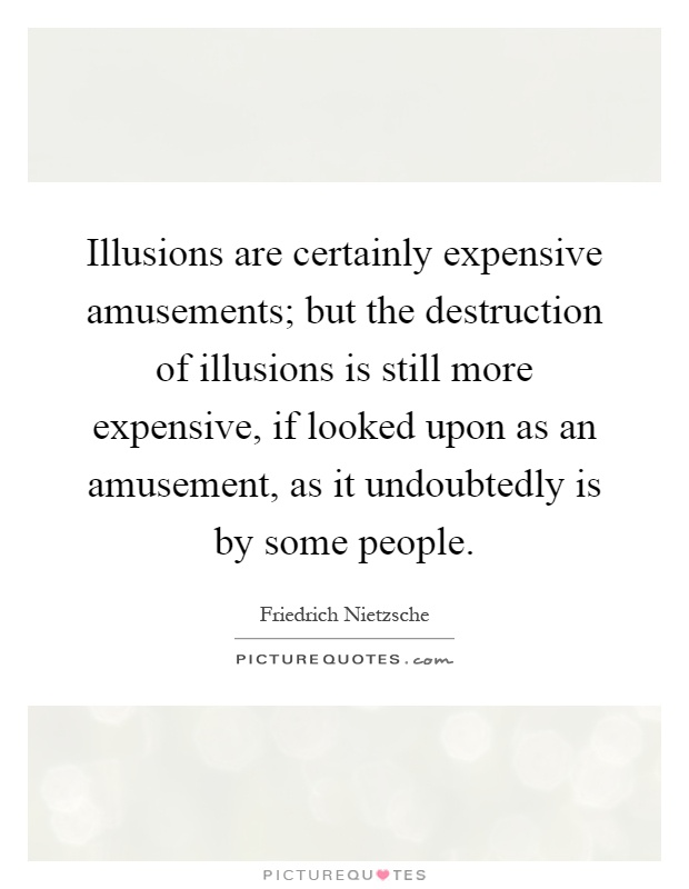 Illusions are certainly expensive amusements; but the destruction of illusions is still more expensive, if looked upon as an amusement, as it undoubtedly is by some people Picture Quote #1