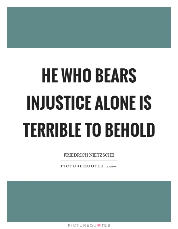 He who bears injustice alone is terrible to behold Picture Quote #1
