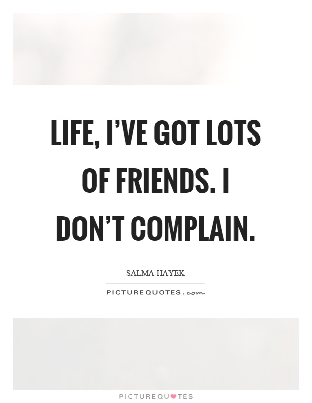 Life, I've got lots of friends. I don't complain Picture Quote #1