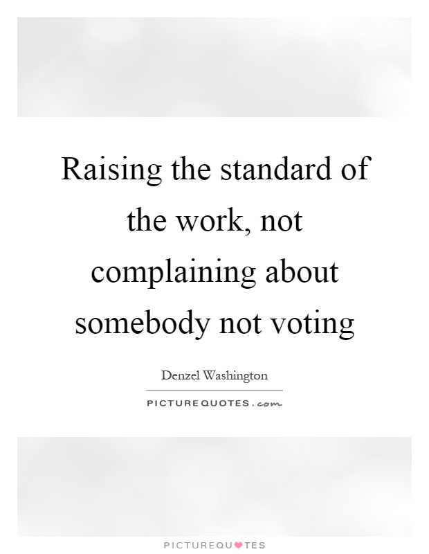Raising the standard of the work, not complaining about somebody not voting Picture Quote #1