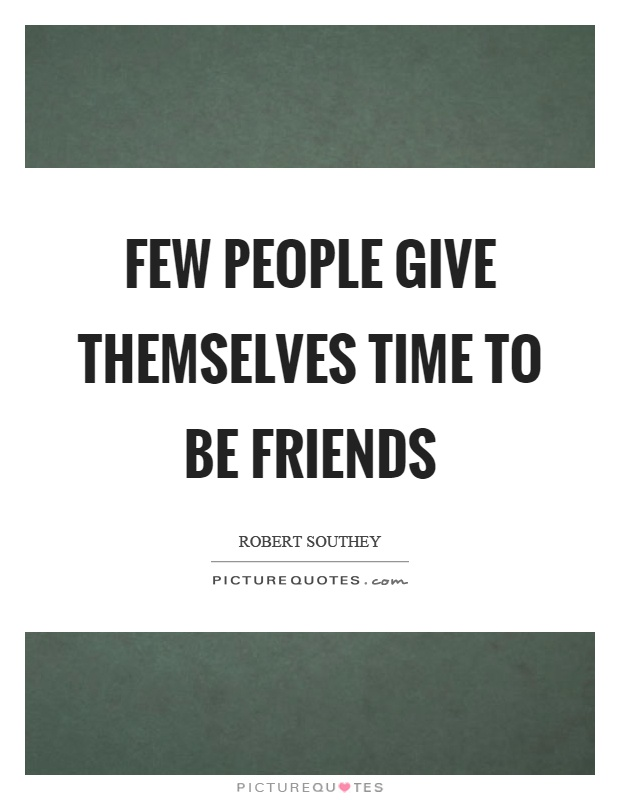 Few people give themselves time to be friends Picture Quote #1