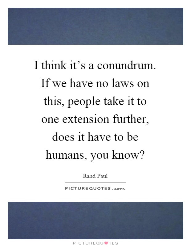 I think it's a conundrum. If we have no laws on this, people take it to one extension further, does it have to be humans, you know? Picture Quote #1