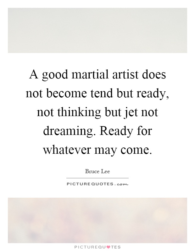 A good martial artist does not become tend but ready, not thinking but jet not dreaming. Ready for whatever may come Picture Quote #1