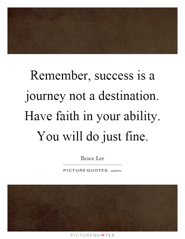 Remember, success is a journey not a destination. Have faith in your ability. You will do just fine Picture Quote #1
