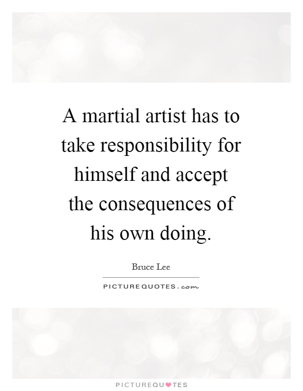 A martial artist has to take responsibility for himself and accept the consequences of his own doing Picture Quote #1