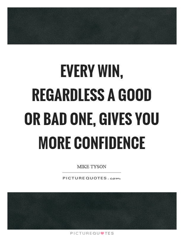 Every win, regardless a good or bad one, gives you more confidence Picture Quote #1