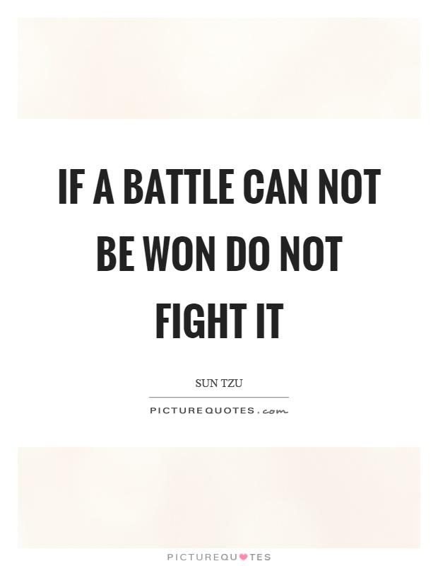 If a battle can not be won do not fight it Picture Quote #1