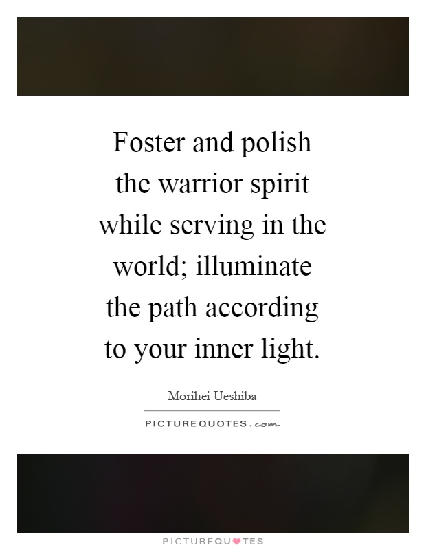 Foster and polish the warrior spirit while serving in the world; illuminate the path according to your inner light Picture Quote #1