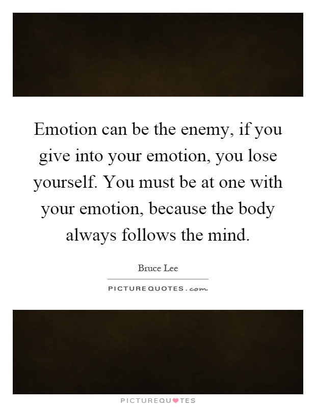 Emotion can be the enemy, if you give into your emotion, you lose yourself. You must be at one with your emotion, because the body always follows the mind Picture Quote #1