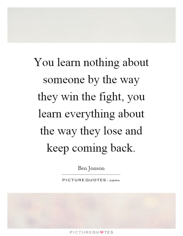 You learn nothing about someone by the way they win the fight, you learn everything about the way they lose and keep coming back Picture Quote #1