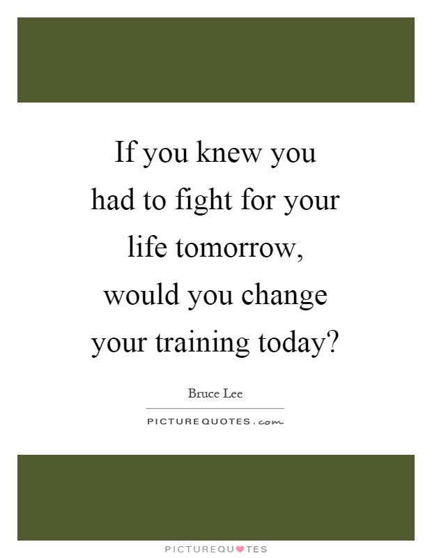 Exceptional If You Knew You Had To Fight For Your Life Tomorrow, Would You Change Your  Training Today?