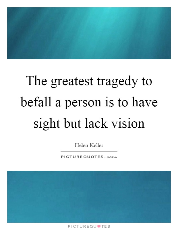 The greatest tragedy to befall a person is to have sight but lack vision Picture Quote #1