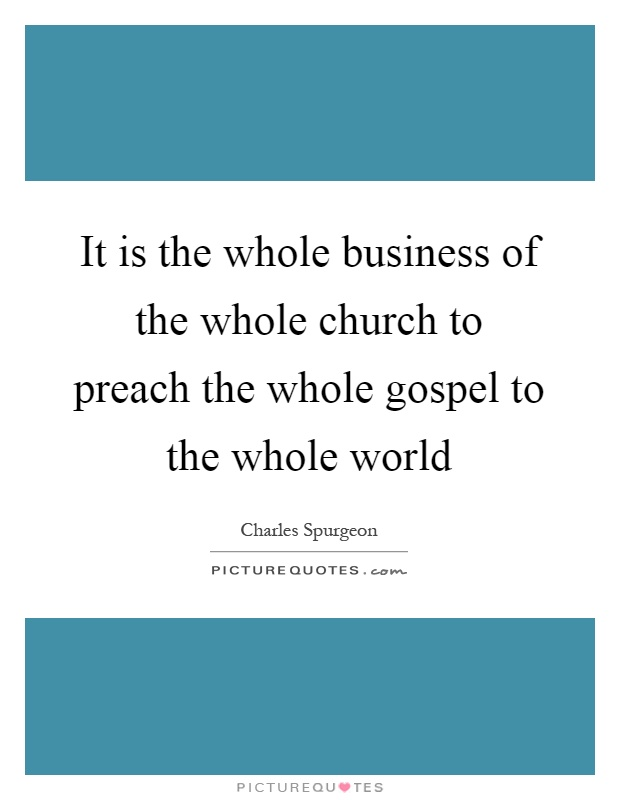 It is the whole business of the whole church to preach the whole gospel to the whole world Picture Quote #1