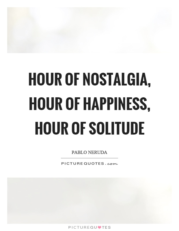 Hour of nostalgia, hour of happiness, hour of solitude Picture Quote #1