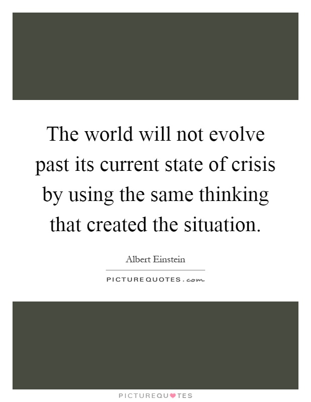 The world will not evolve past its current state of crisis by using the same thinking that created the situation Picture Quote #1