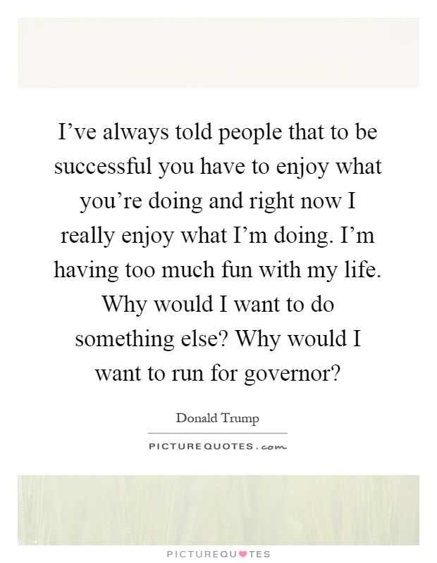 I've always told people that to be successful you have to enjoy what you're doing and right now I really enjoy what I'm doing. I'm having too much fun with my life. Why would I want to do something else? Why would I want to run for governor? Picture Quote #1