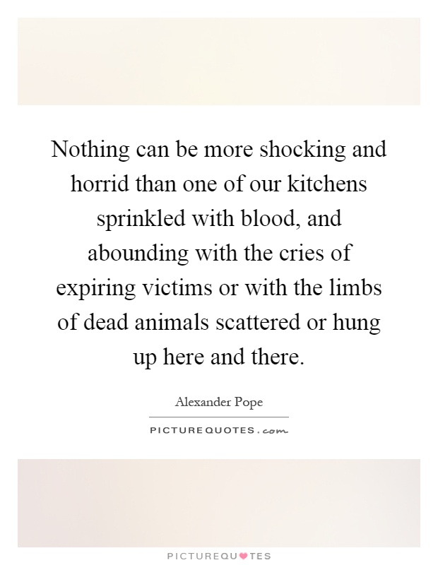 Nothing can be more shocking and horrid than one of our kitchens sprinkled with blood, and abounding with the cries of expiring victims or with the limbs of dead animals scattered or hung up here and there Picture Quote #1