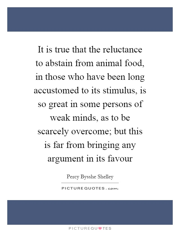 It is true that the reluctance to abstain from animal food, in those who have been long accustomed to its stimulus, is so great in some persons of weak minds, as to be scarcely overcome; but this is far from bringing any argument in its favour Picture Quote #1