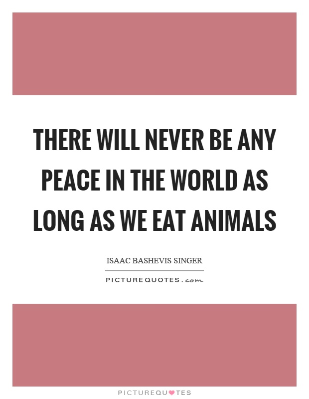There will never be any peace in the world as long as we eat animals Picture Quote #1