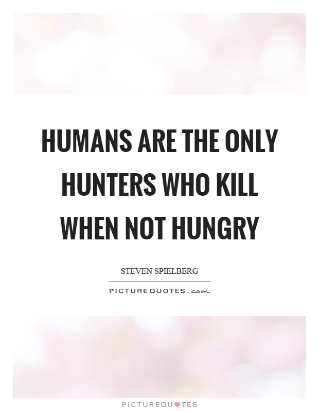 Humans are the only hunters who kill when not hungry Picture Quote #1