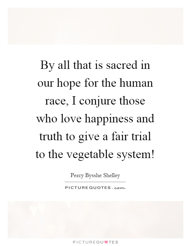 By all that is sacred in our hope for the human race, I conjure those who love happiness and truth to give a fair trial to the vegetable system! Picture Quote #1