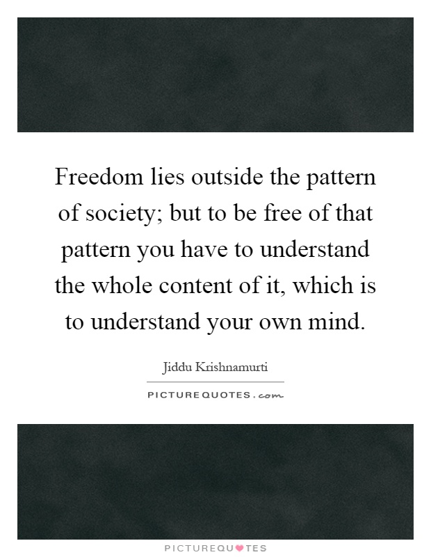 Freedom lies outside the pattern of society; but to be free of that pattern you have to understand the whole content of it, which is to understand your own mind Picture Quote #1