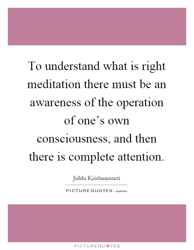 To understand what is right meditation there must be an awareness of the operation of one's own consciousness, and then there is complete attention Picture Quote #1