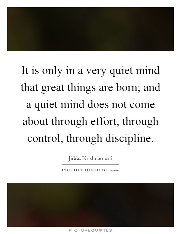 It is only in a very quiet mind that great things are born; and a quiet mind does not come about through effort, through control, through discipline Picture Quote #1