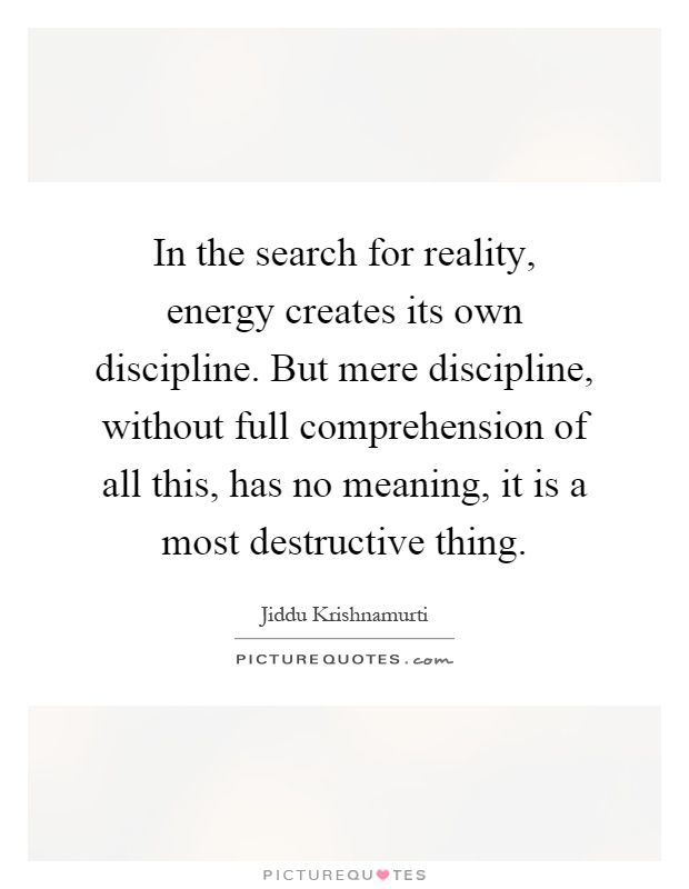 In the search for reality, energy creates its own discipline. But mere discipline, without full comprehension of all this, has no meaning, it is a most destructive thing Picture Quote #1