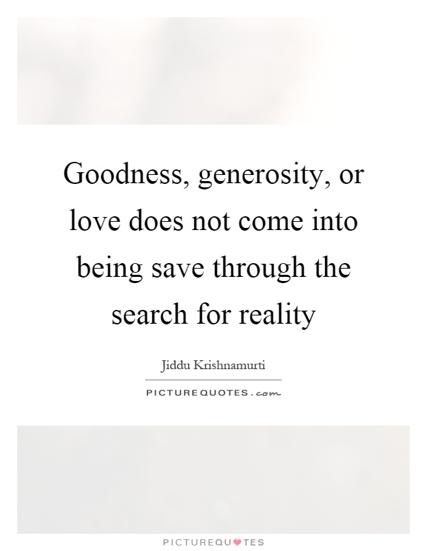 Goodness, generosity, or love does not come into being save through the search for reality Picture Quote #1