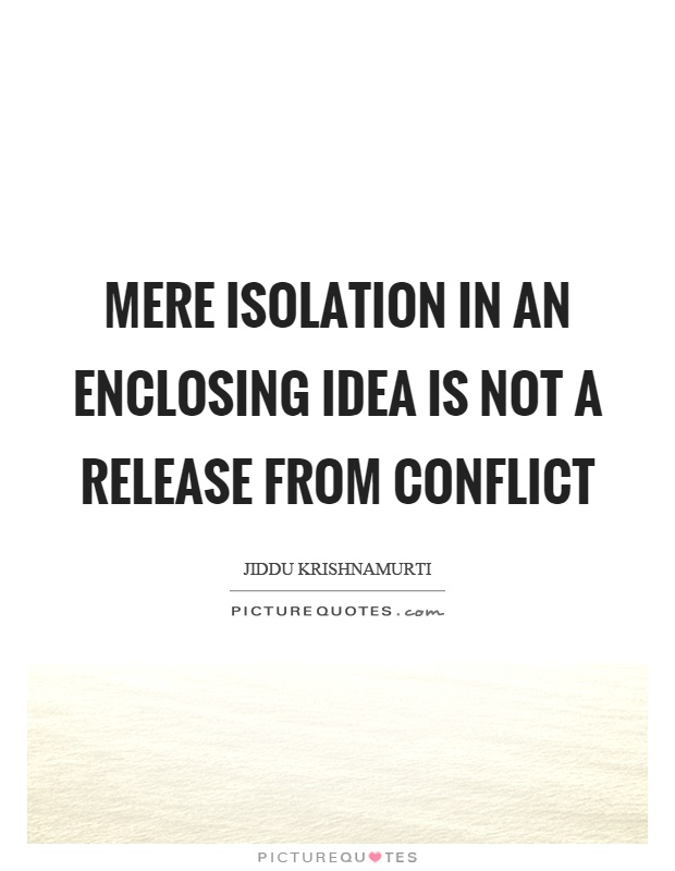 Mere isolation in an enclosing idea is not a release from conflict Picture Quote #1