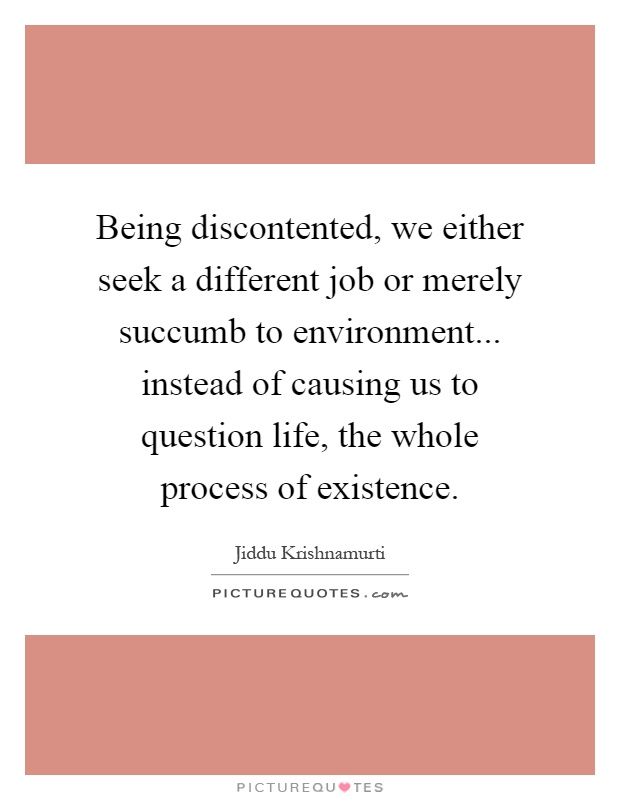 Being discontented, we either seek a different job or merely succumb to environment... instead of causing us to question life, the whole process of existence Picture Quote #1