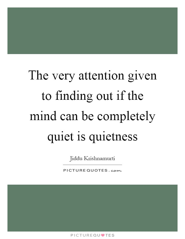 The very attention given to finding out if the mind can be completely quiet is quietness Picture Quote #1
